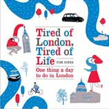 Tired of London, Tired of Life - One Thing A Day To Do in London by Tom Jones.